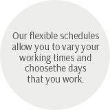Our flexible schedules allow you to vary your working times